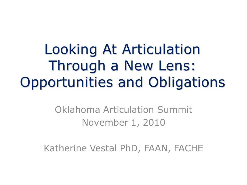 Looking At Articulation Through a New Lens: Opportunities and Obligations Oklahoma Articulation Summit November 1, 2010 Katherine Vestal PhD, FAAN, FACHE