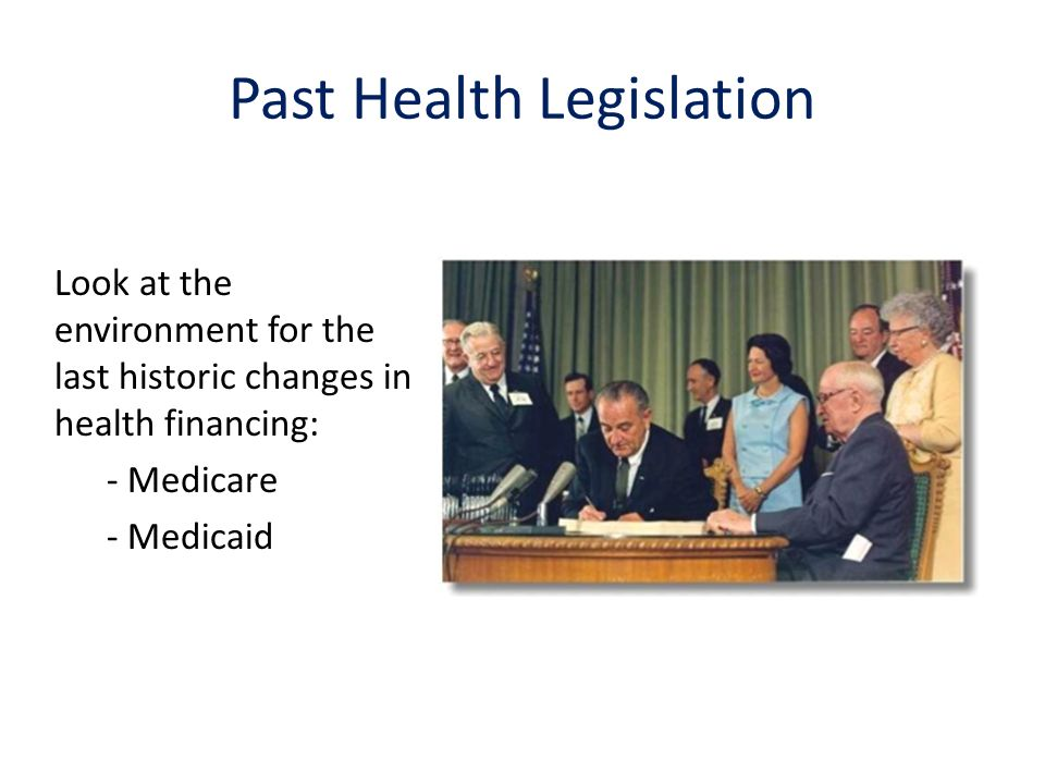 Look at the environment for the last historic changes in health financing: - Medicare - Medicaid Past Health Legislation