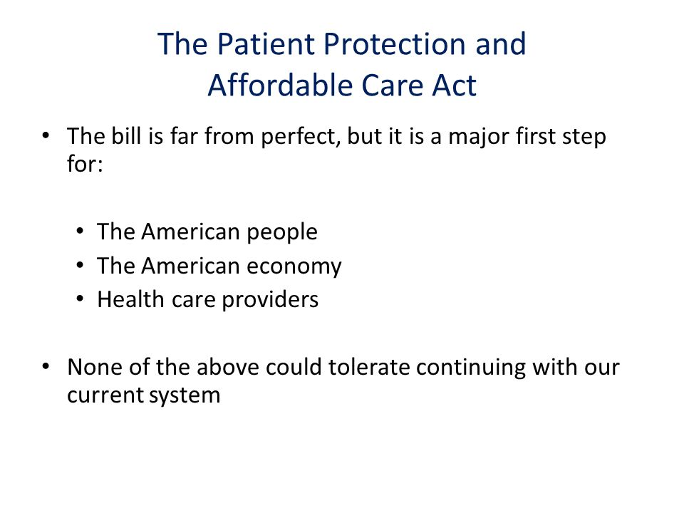 The bill is far from perfect, but it is a major first step for: The American people The American economy Health care providers None of the above could tolerate continuing with our current system The Patient Protection and Affordable Care Act