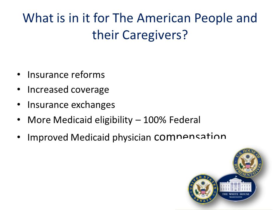 Insurance reforms Increased coverage Insurance exchanges More Medicaid eligibility – 100% Federal Improved Medicaid physician compensation What is in it for The American People and their Caregivers