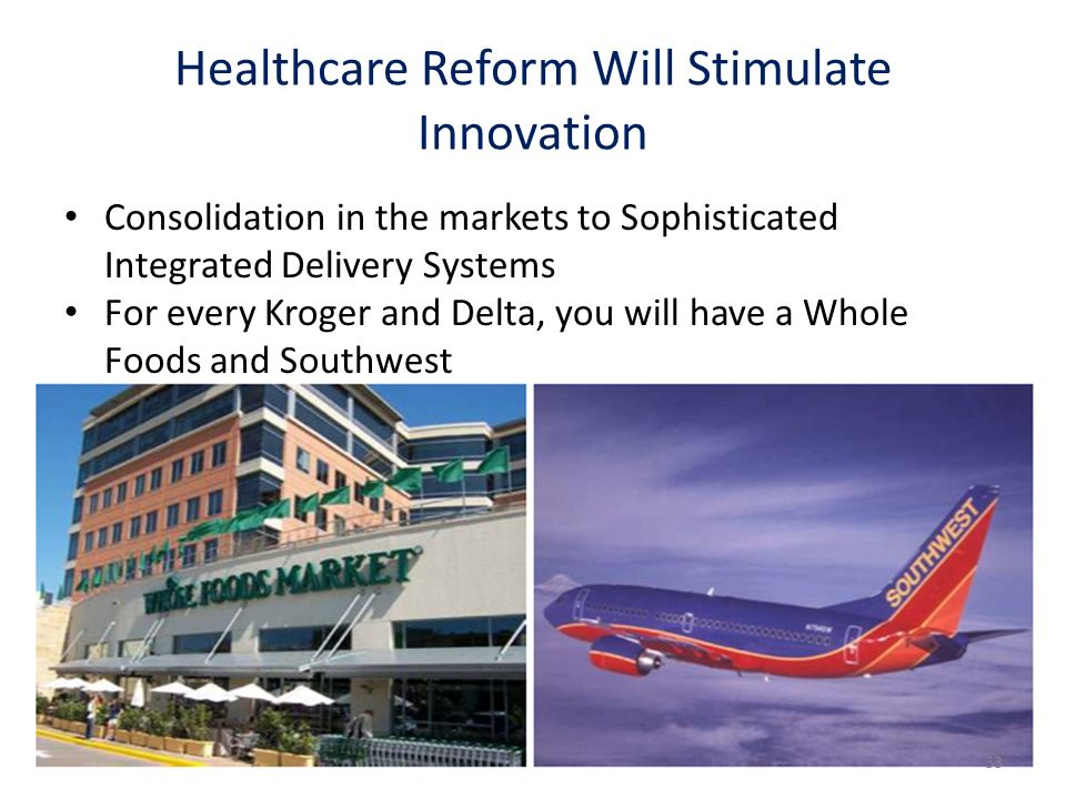 Consolidation in the markets to Sophisticated Integrated Delivery Systems For every Kroger and Delta, you will have a Whole Foods and Southwest Healthcare Reform Will Stimulate Innovation 33