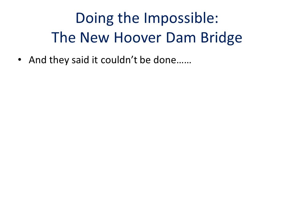 Doing the Impossible: The New Hoover Dam Bridge And they said it couldnt be done……