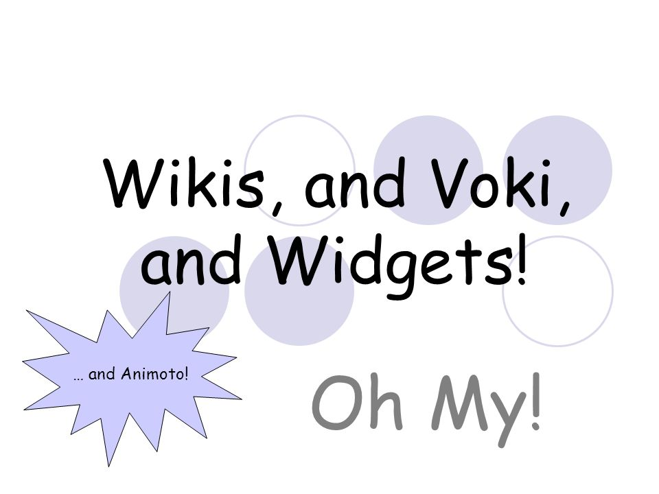 Wikis, and Voki, and Widgets! Oh My! … and Animoto!
