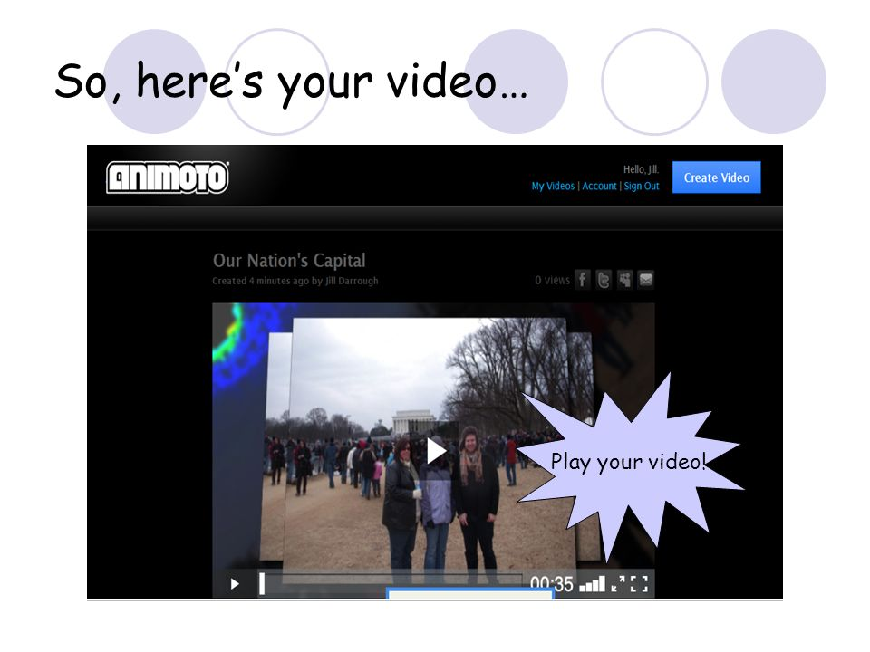 So, heres your video… Play your video!