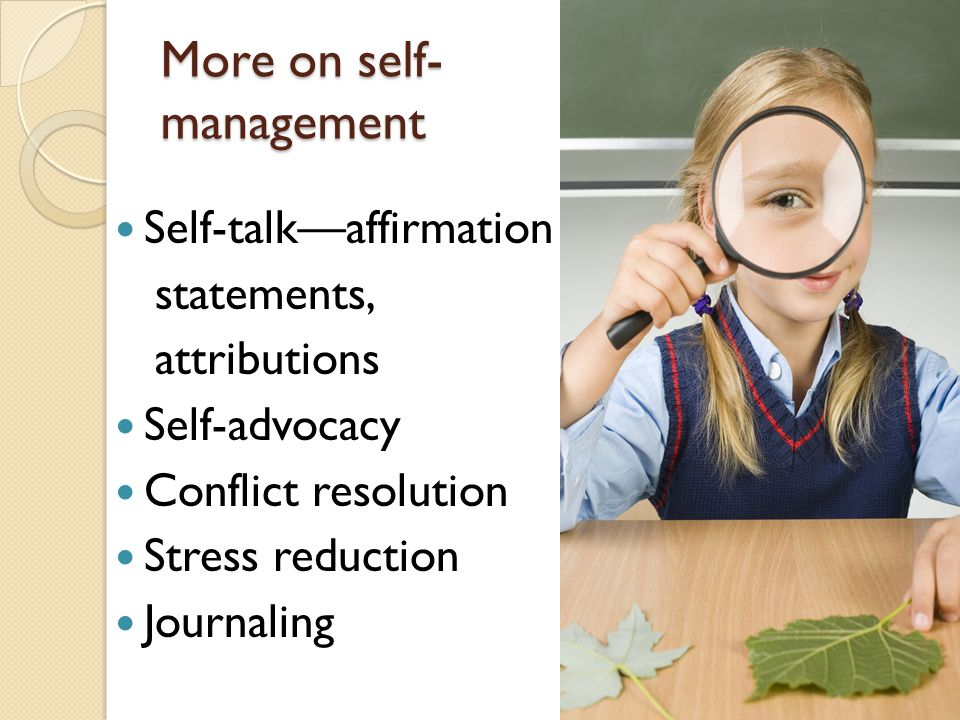 More on self- management Self-talkaffirmation statements, attributions Self-advocacy Conflict resolution Stress reduction Journaling