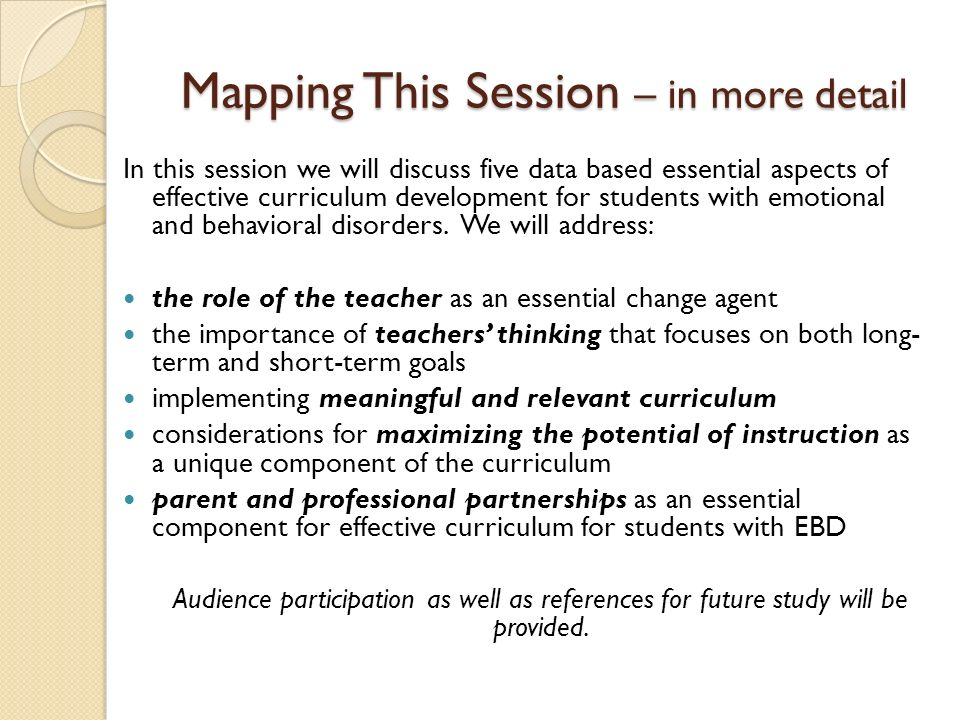 Mapping This Session – in more detail In this session we will discuss five data based essential aspects of effective curriculum development for students with emotional and behavioral disorders.
