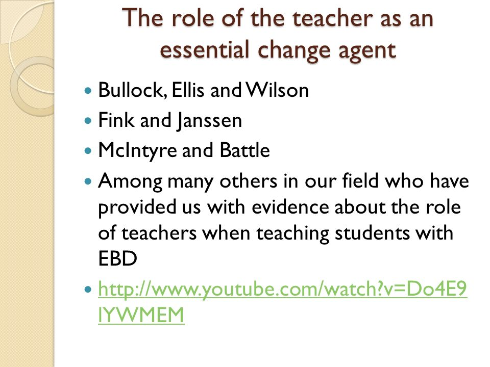 The role of the teacher as an essential change agent Bullock, Ellis and Wilson Fink and Janssen McIntyre and Battle Among many others in our field who have provided us with evidence about the role of teachers when teaching students with EBD   v=Do4E9 lYWMEM   v=Do4E9 lYWMEM