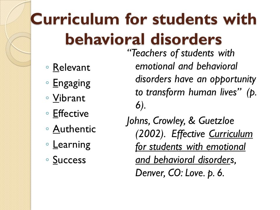 Curriculum for students with behavioral disorders Relevant Engaging Vibrant Effective Authentic Learning Success Teachers of students with emotional and behavioral disorders have an opportunity to transform human lives (p.
