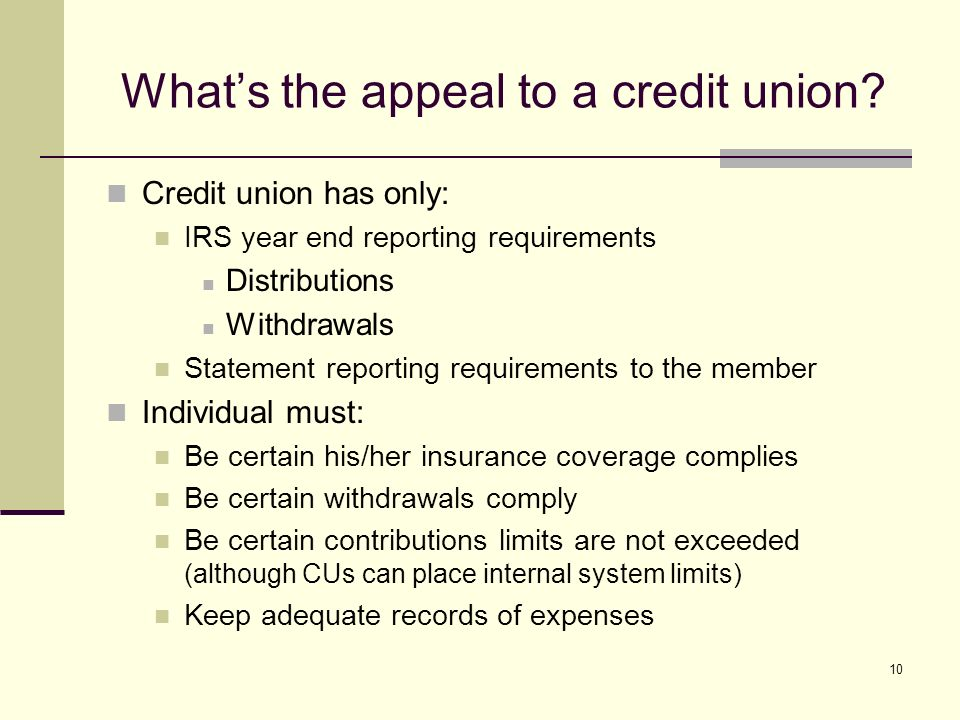 10 Credit union has only: IRS year end reporting requirements Distributions Withdrawals Statement reporting requirements to the member Individual must: Be certain his/her insurance coverage complies Be certain withdrawals comply Be certain contributions limits are not exceeded (although CUs can place internal system limits) Keep adequate records of expenses Whats the appeal to a credit union