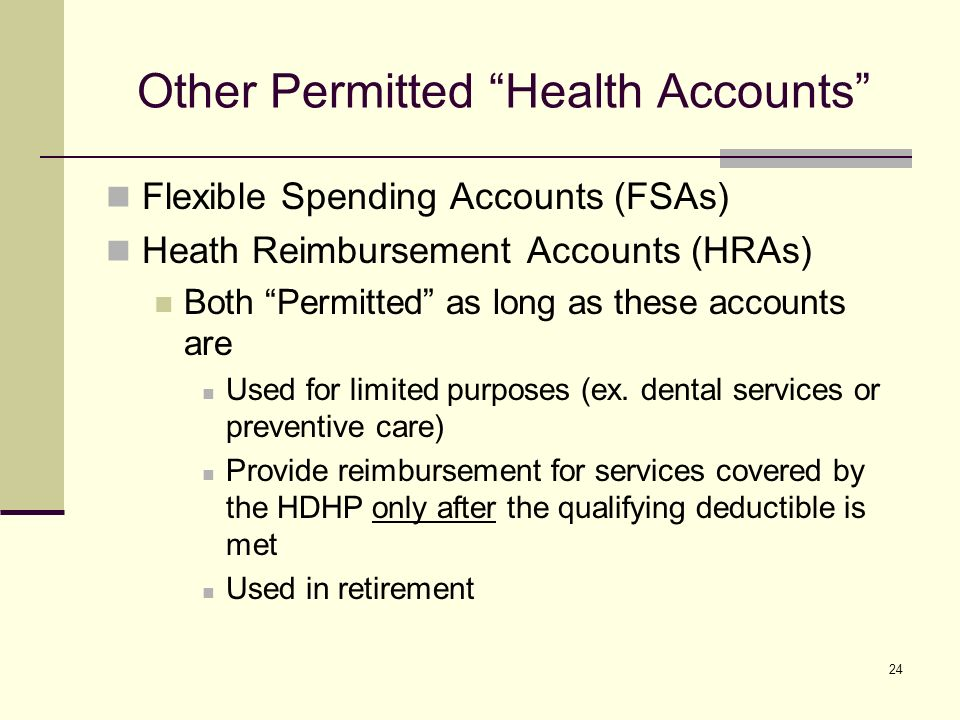 24 Other Permitted Health Accounts Flexible Spending Accounts (FSAs) Heath Reimbursement Accounts (HRAs) Both Permitted as long as these accounts are Used for limited purposes (ex.