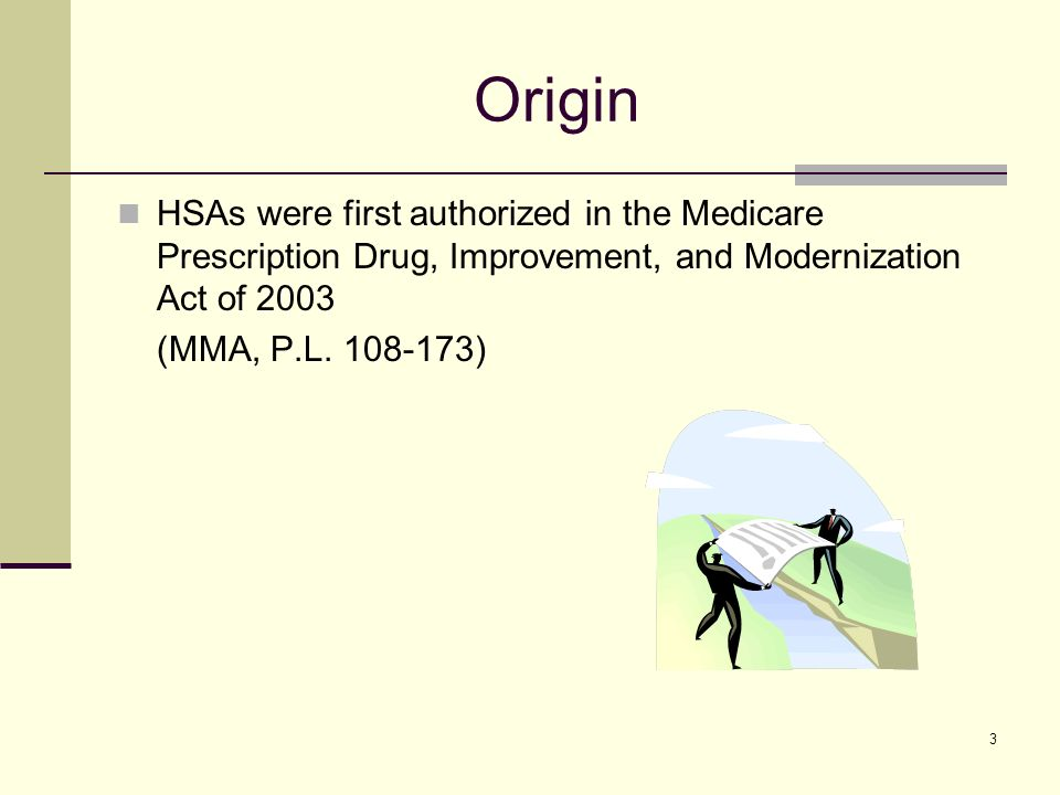 3 Origin HSAs were first authorized in the Medicare Prescription Drug, Improvement, and Modernization Act of 2003 (MMA, P.L.