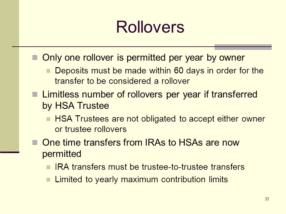 33 Rollovers Only one rollover is permitted per year by owner Deposits must be made within 60 days in order for the transfer to be considered a rollover Limitless number of rollovers per year if transferred by HSA Trustee HSA Trustees are not obligated to accept either owner or trustee rollovers One time transfers from IRAs to HSAs are now permitted IRA transfers must be trustee-to-trustee transfers Limited to yearly maximum contribution limits