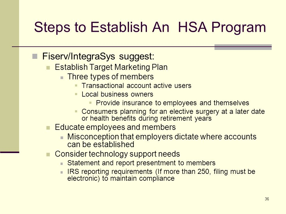 36 Steps to Establish An HSA Program Fiserv/IntegraSys suggest: Establish Target Marketing Plan Three types of members Transactional account active users Local business owners Provide insurance to employees and themselves Consumers planning for an elective surgery at a later date or health benefits during retirement years Educate employees and members Misconception that employers dictate where accounts can be established Consider technology support needs Statement and report presentment to members IRS reporting requirements (If more than 250, filing must be electronic) to maintain compliance