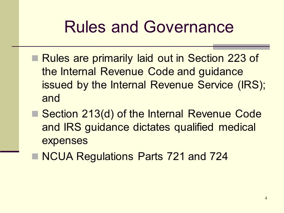 4 Rules and Governance Rules are primarily laid out in Section 223 of the Internal Revenue Code and guidance issued by the Internal Revenue Service (IRS); and Section 213(d) of the Internal Revenue Code and IRS guidance dictates qualified medical expenses NCUA Regulations Parts 721 and 724