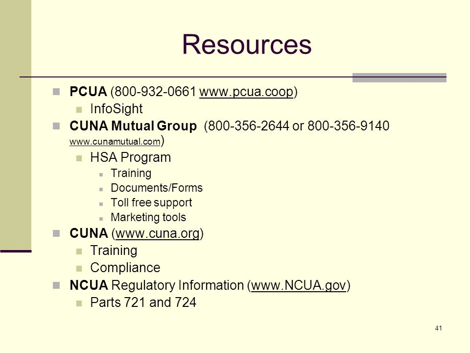41 Resources PCUA (800-932-0661 www.pcua.coop) InfoSight CUNA Mutual Group (800-356-2644 or 800-356-9140 www.cunamutual.com ) HSA Program Training Documents/Forms Toll free support Marketing tools CUNA (www.cuna.org) Training Compliance NCUA Regulatory Information (www.NCUA.gov) Parts 721 and 724