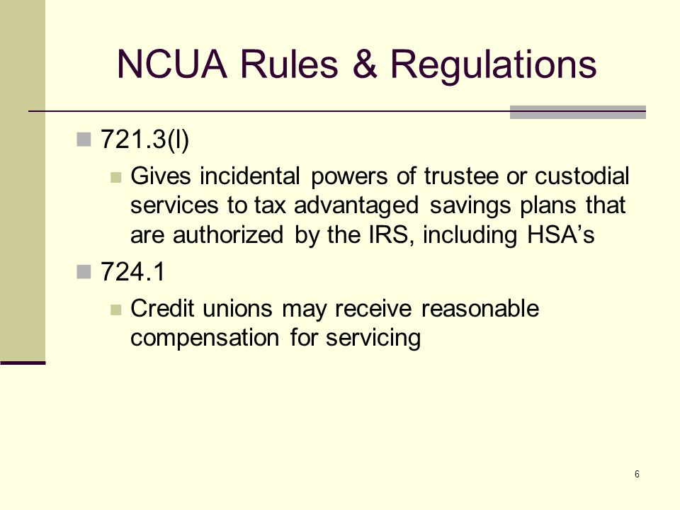 6 NCUA Rules & Regulations 721.3(l) Gives incidental powers of trustee or custodial services to tax advantaged savings plans that are authorized by the IRS, including HSAs 724.1 Credit unions may receive reasonable compensation for servicing