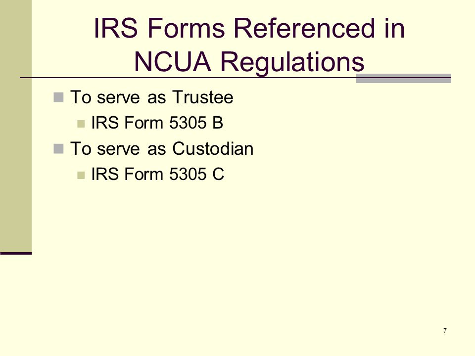 7 IRS Forms Referenced in NCUA Regulations To serve as Trustee IRS Form 5305 B To serve as Custodian IRS Form 5305 C