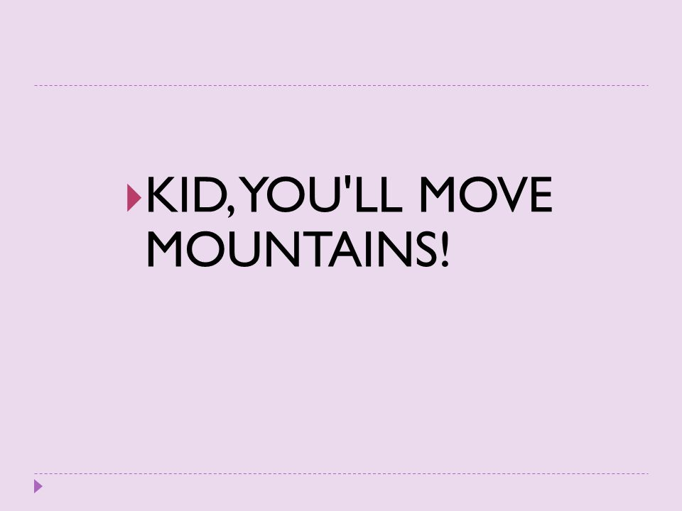 KID, YOU LL MOVE MOUNTAINS!