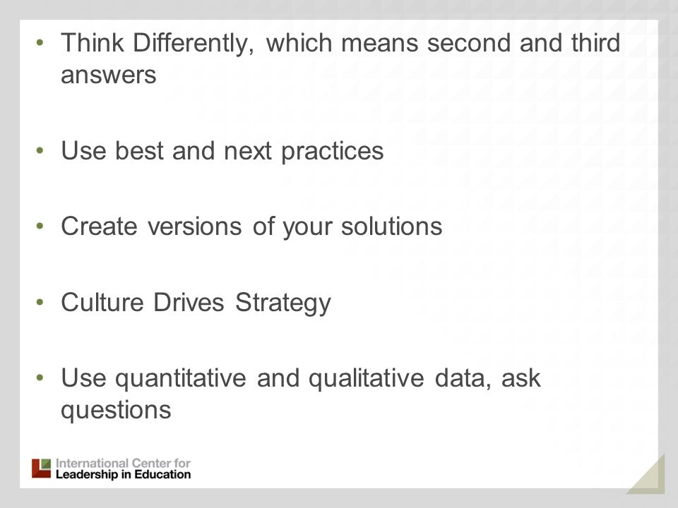 Think Differently, which means second and third answers Use best and next practices Create versions of your solutions Culture Drives Strategy Use quantitative and qualitative data, ask questions