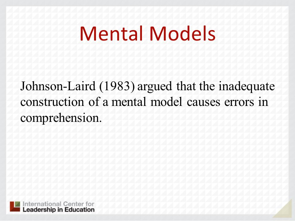 Mental Models Johnson-Laird (1983) argued that the inadequate construction of a mental model causes errors in comprehension.
