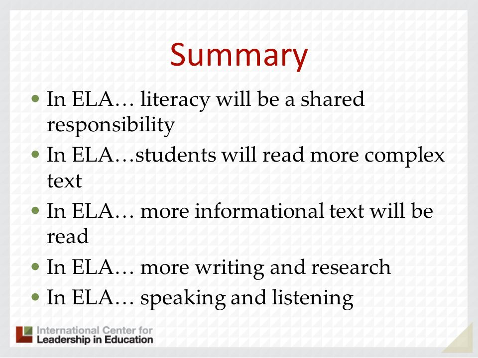 Summary In ELA… literacy will be a shared responsibility In ELA…students will read more complex text In ELA… more informational text will be read In ELA… more writing and research In ELA… speaking and listening