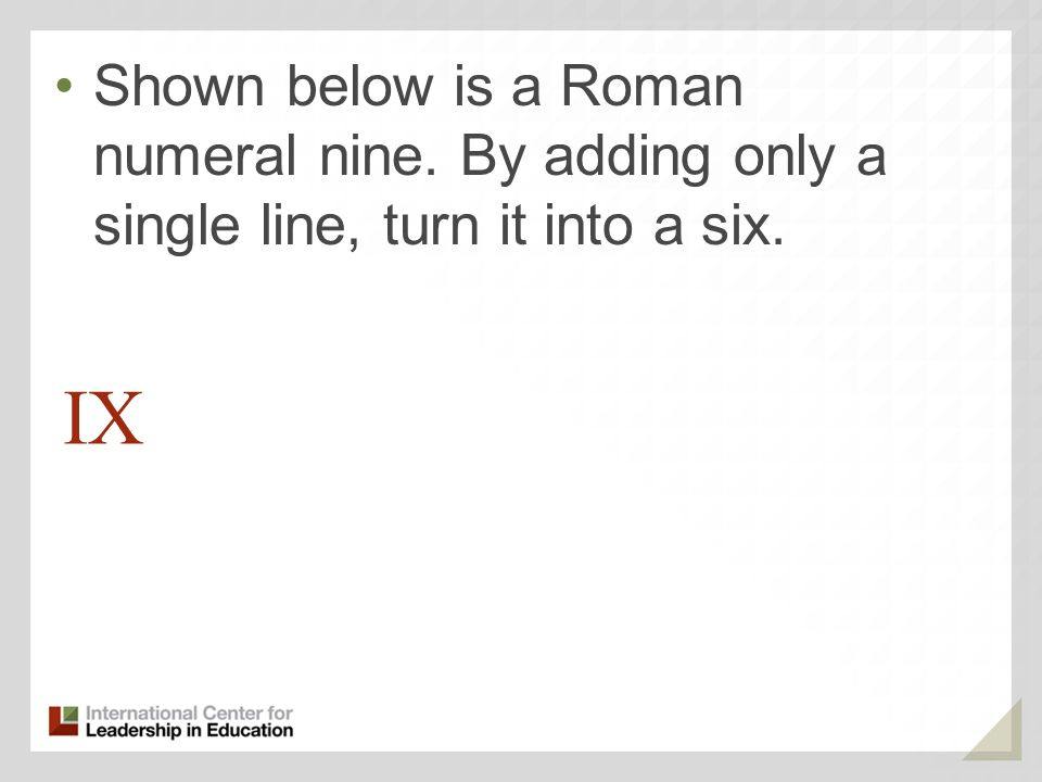 IX Shown below is a Roman numeral nine. By adding only a single line, turn it into a six.