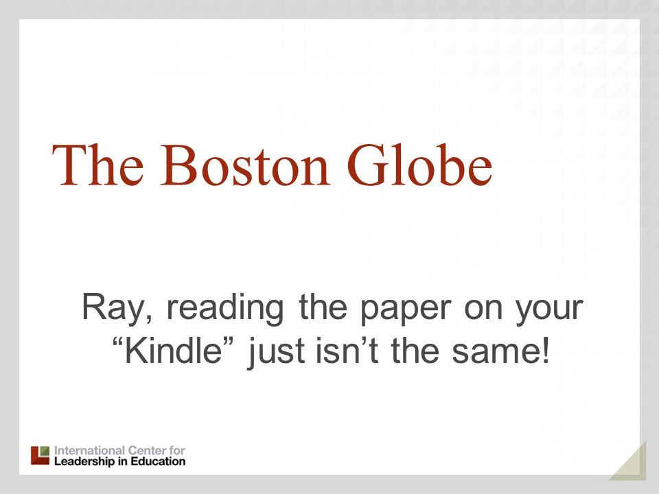 The Boston Globe Ray, reading the paper on your Kindle just isnt the same!