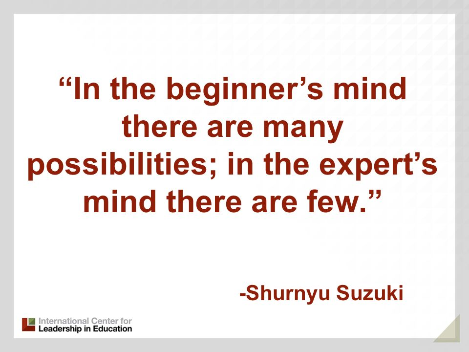 -Shurnyu Suzuki In the beginners mind there are many possibilities; in the experts mind there are few.