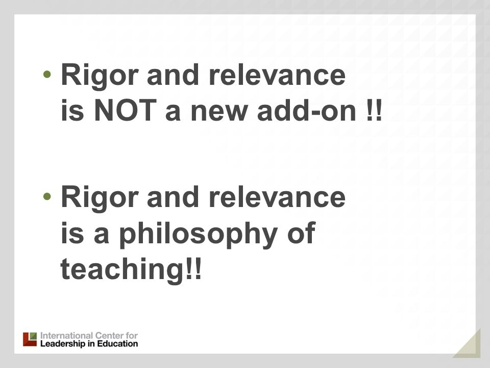 Rigor and relevance is NOT a new add-on !! Rigor and relevance is a philosophy of teaching!!