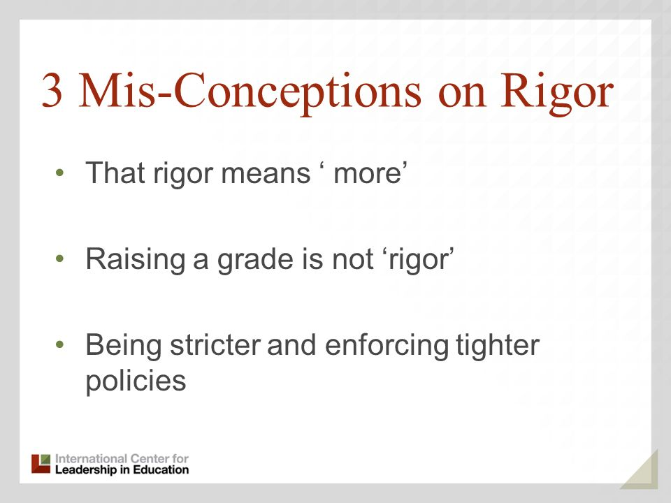 3 Mis-Conceptions on Rigor That rigor means more Raising a grade is not rigor Being stricter and enforcing tighter policies