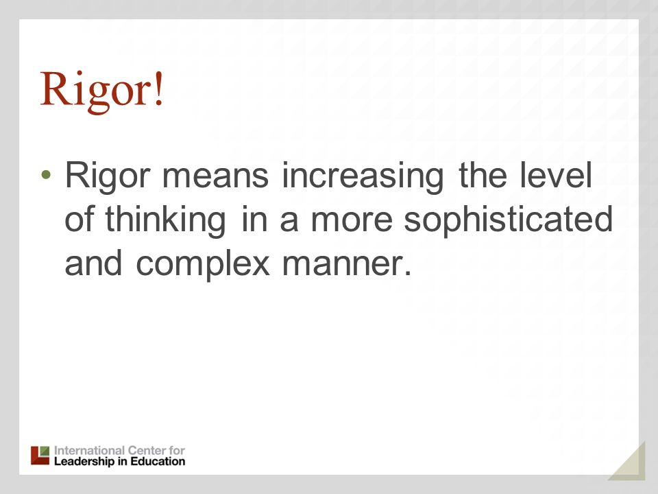 Rigor! Rigor means increasing the level of thinking in a more sophisticated and complex manner.