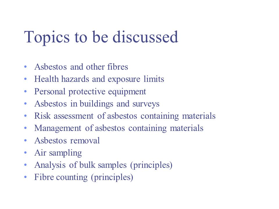 Topics to be discussed Asbestos and other fibres Health hazards and exposure limits Personal protective equipment Asbestos in buildings and surveys Risk assessment of asbestos containing materials Management of asbestos containing materials Asbestos removal Air sampling Analysis of bulk samples (principles) Fibre counting (principles)