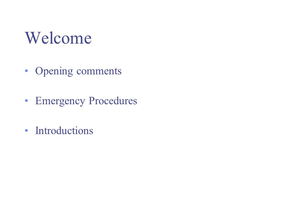 Welcome Opening comments Emergency Procedures Introductions