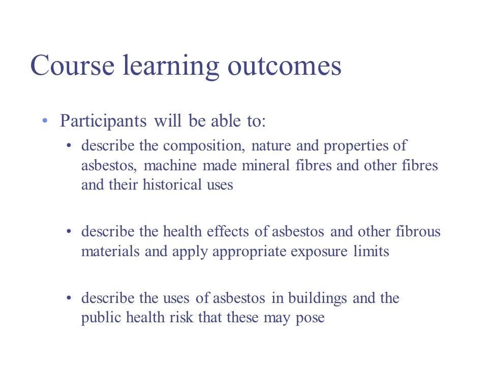 Course learning outcomes Participants will be able to: describe the composition, nature and properties of asbestos, machine made mineral fibres and other fibres and their historical uses describe the health effects of asbestos and other fibrous materials and apply appropriate exposure limits describe the uses of asbestos in buildings and the public health risk that these may pose