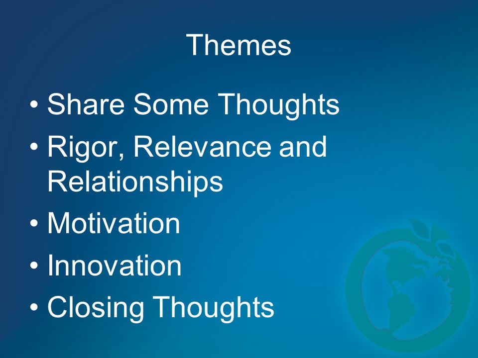 Themes Share Some Thoughts Rigor, Relevance and Relationships Motivation Innovation Closing Thoughts