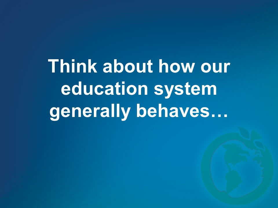 Think about how our education system generally behaves…