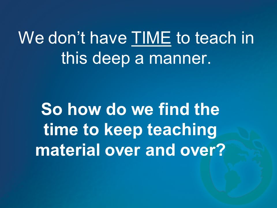We dont have TIME to teach in this deep a manner.