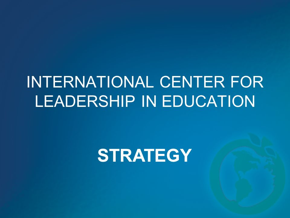 INTERNATIONAL CENTER FOR LEADERSHIP IN EDUCATION STRATEGY