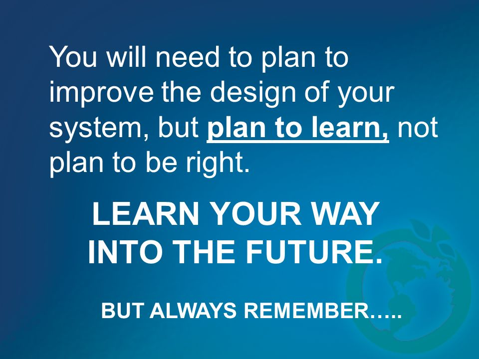 You will need to plan to improve the design of your system, but plan to learn, not plan to be right.