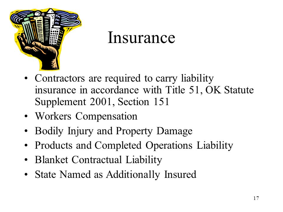 17 Insurance Contractors are required to carry liability insurance in accordance with Title 51, OK Statute Supplement 2001, Section 151 Workers Compensation Bodily Injury and Property Damage Products and Completed Operations Liability Blanket Contractual Liability State Named as Additionally Insured