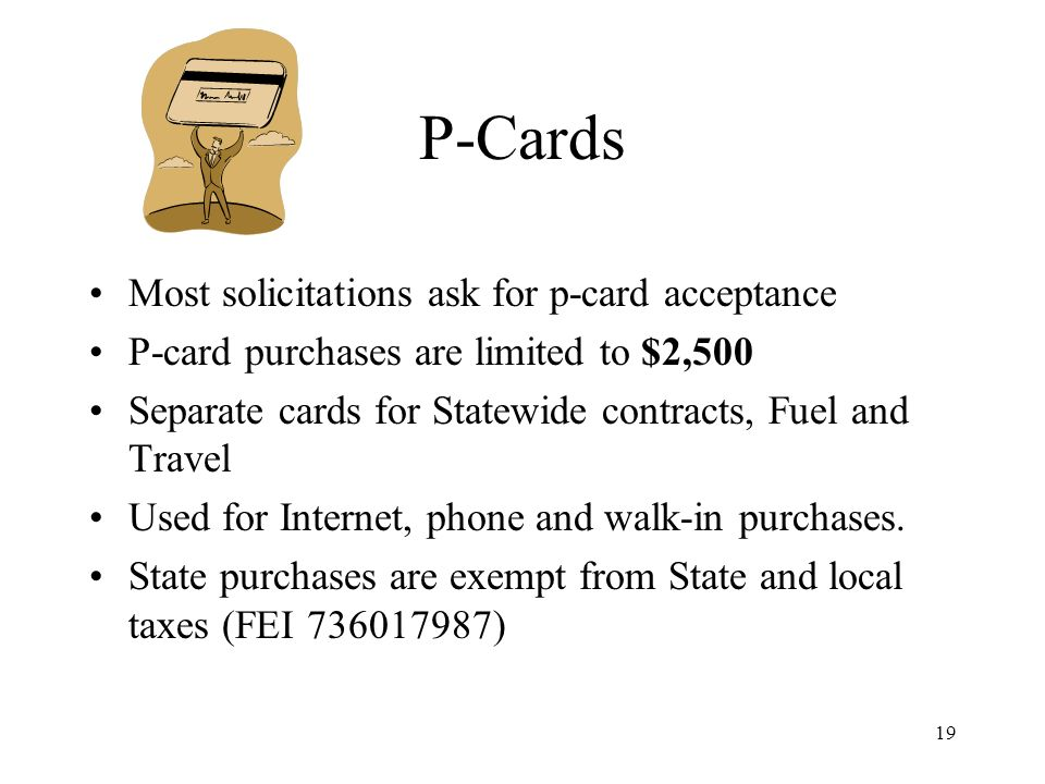 19 P-Cards Most solicitations ask for p-card acceptance P-card purchases are limited to $2,500 Separate cards for Statewide contracts, Fuel and Travel Used for Internet, phone and walk-in purchases.