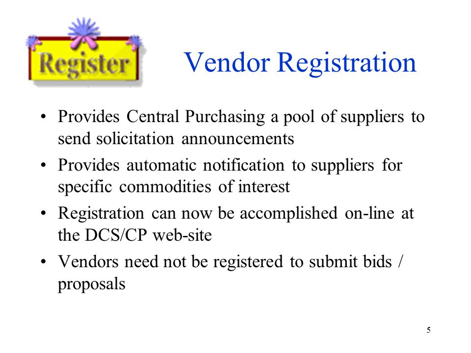 5 Vendor Registration Provides Central Purchasing a pool of suppliers to send solicitation announcements Provides automatic notification to suppliers for specific commodities of interest Registration can now be accomplished on-line at the DCS/CP web-site Vendors need not be registered to submit bids / proposals