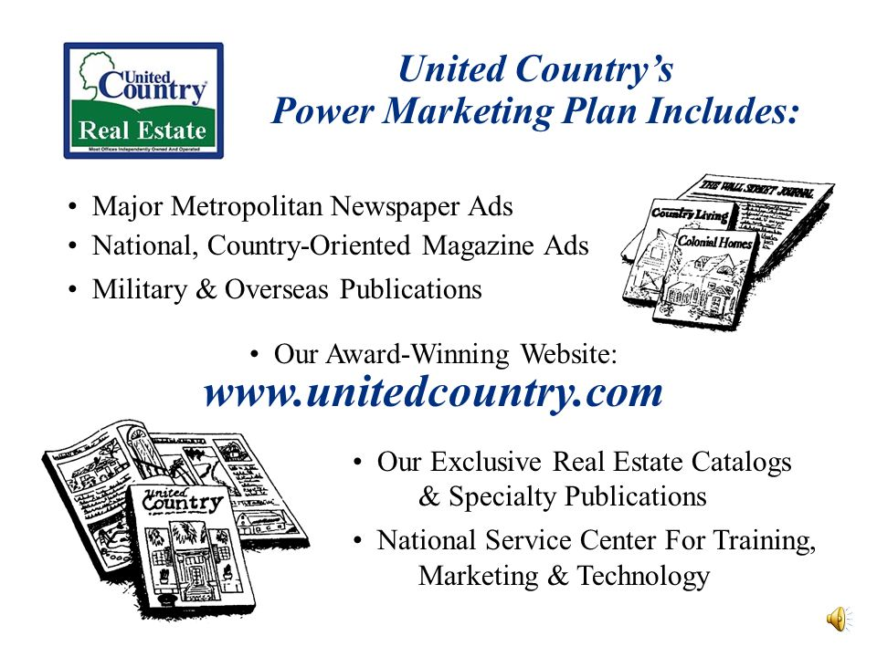 United Countrys Power Marketing Plan Includes: Major Metropolitan Newspaper Ads National, Country-Oriented Magazine Ads Military & Overseas Publications Our Award-Winning Website: www.unitedcountry.com Our Exclusive Real Estate Catalogs & Specialty Publications National Service Center For Training, Marketing & Technology