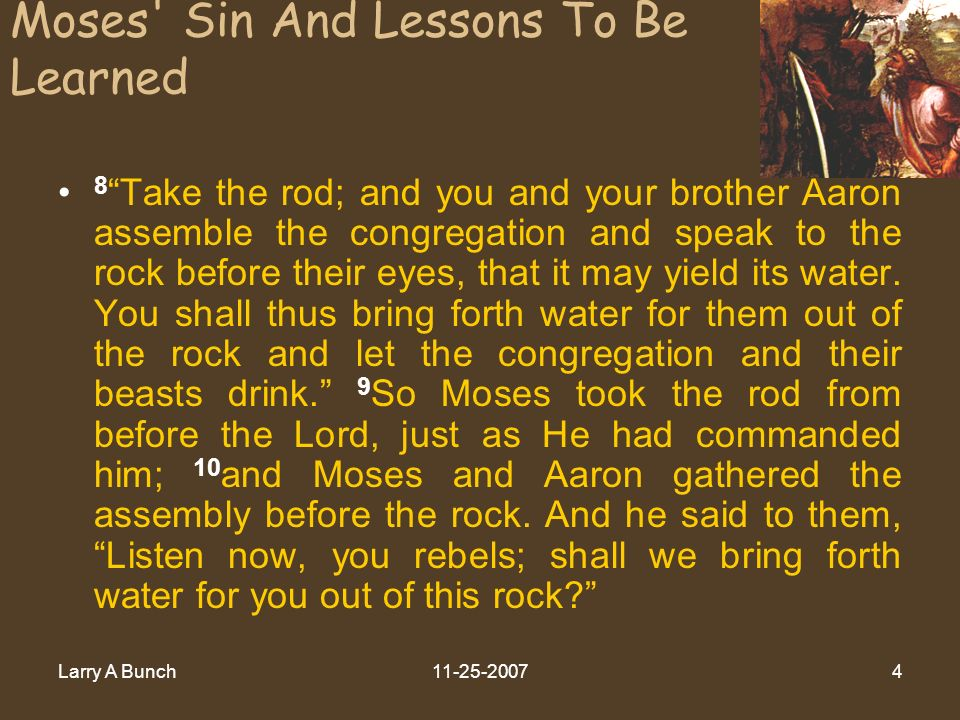 Larry A Bunch Moses Sin And Lessons To Be Learned 8 Take the rod; and you and your brother Aaron assemble the congregation and speak to the rock before their eyes, that it may yield its water.