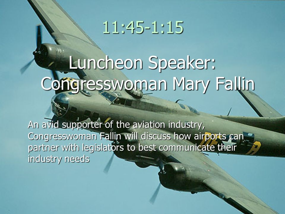 11:45-1:15 Luncheon Speaker: Congresswoman Mary Fallin An avid supporter of the aviation industry, Congresswoman Fallin will discuss how airports can partner with legislators to best communicate their industry needs
