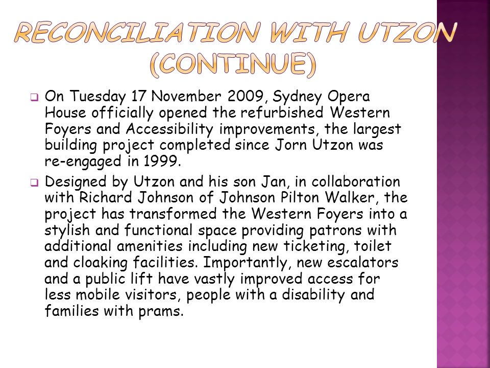On Tuesday 17 November 2009, Sydney Opera House officially opened the refurbished Western Foyers and Accessibility improvements, the largest building project completed since Jorn Utzon was re-engaged in 1999.