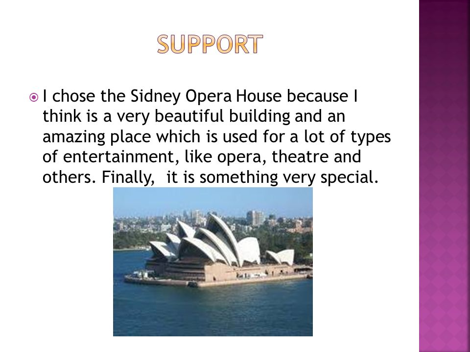 I chose the Sidney Opera House because I think is a very beautiful building and an amazing place which is used for a lot of types of entertainment, like opera, theatre and others.
