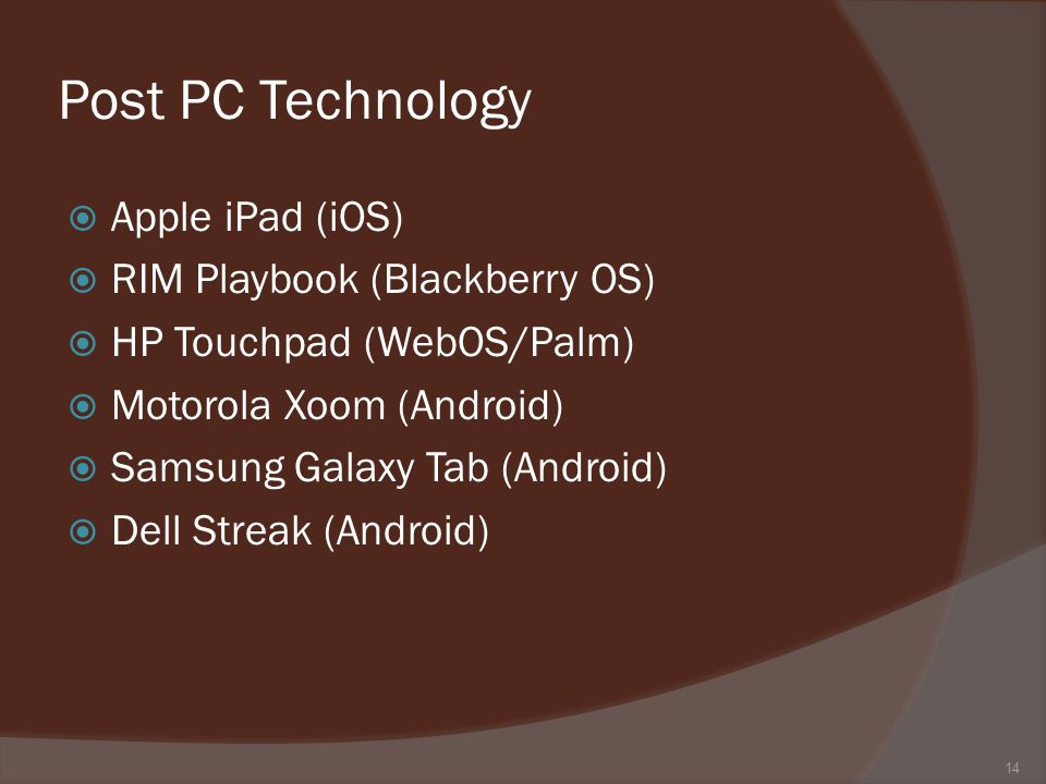 Post PC Technology Apple iPad (iOS) RIM Playbook (Blackberry OS) HP Touchpad (WebOS/Palm) Motorola Xoom (Android) Samsung Galaxy Tab (Android) Dell Streak (Android) 14