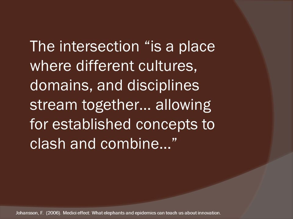 The intersection is a place where different cultures, domains, and disciplines stream together… allowing for established concepts to clash and combine… Johansson, F.