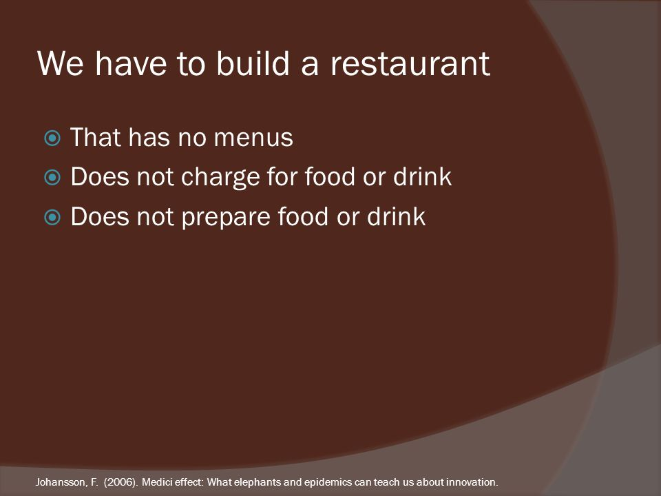 We have to build a restaurant That has no menus Does not charge for food or drink Does not prepare food or drink Johansson, F.